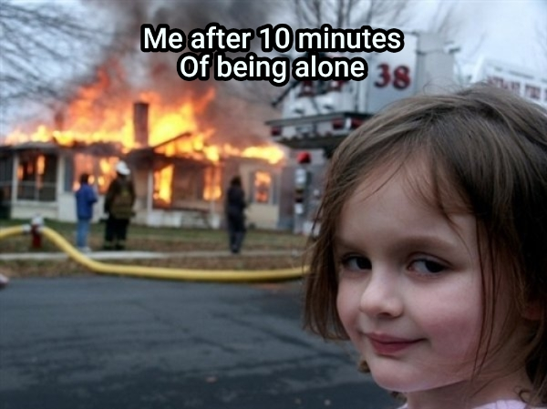Me after 10 minutes Of being alone