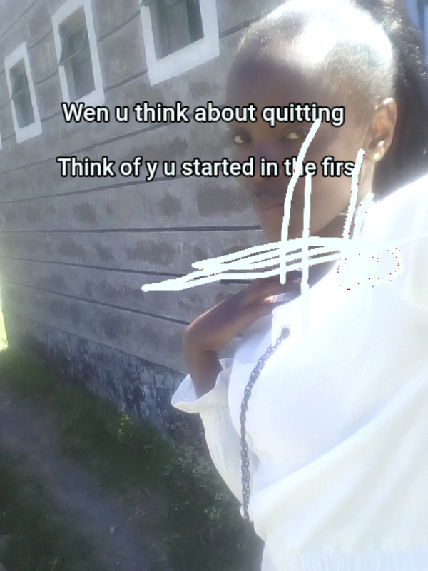 ...  Wen u think about quitting ... Think of y u started in the firs